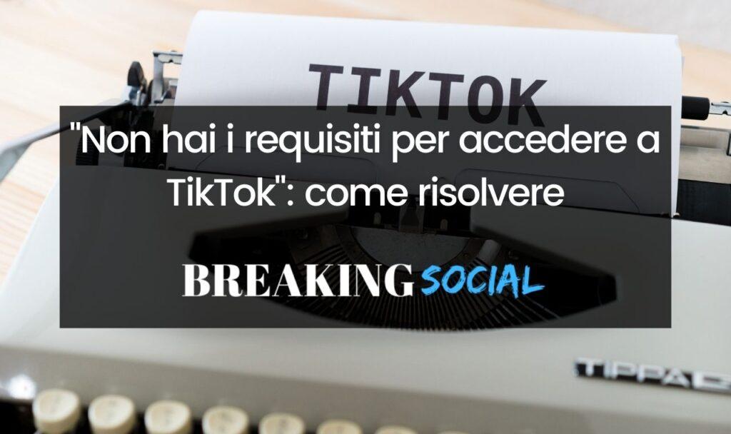 Non hai i requisiti per accedere a TikTok